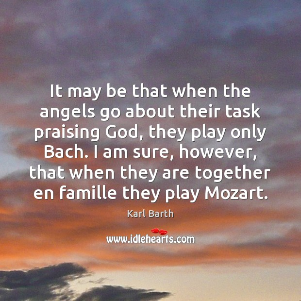 It may be that when the angels go about their task praising Karl Barth Picture Quote