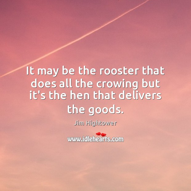 It may be the rooster that does all the crowing but it's the hen that delivers the goods. Jim Hightower Picture Quote
