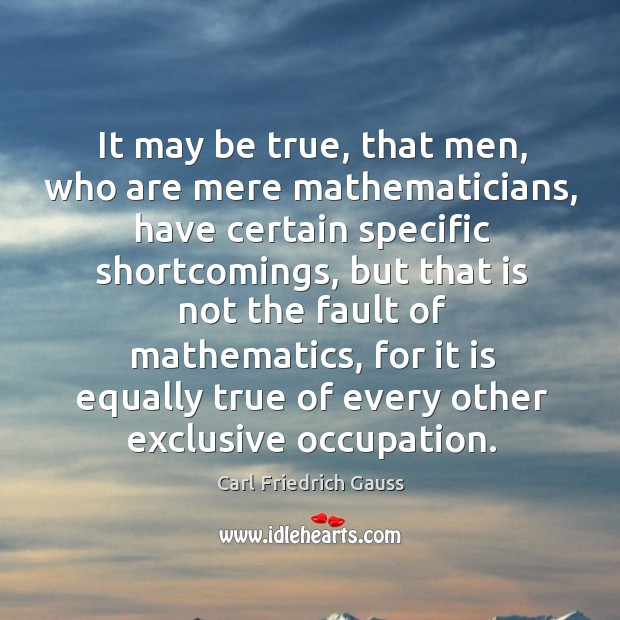 It may be true, that men, who are mere mathematicians, have certain specific shortcomings Image