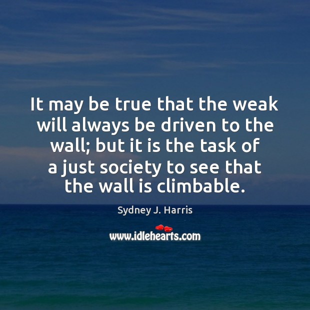 It may be true that the weak will always be driven to Sydney J. Harris Picture Quote