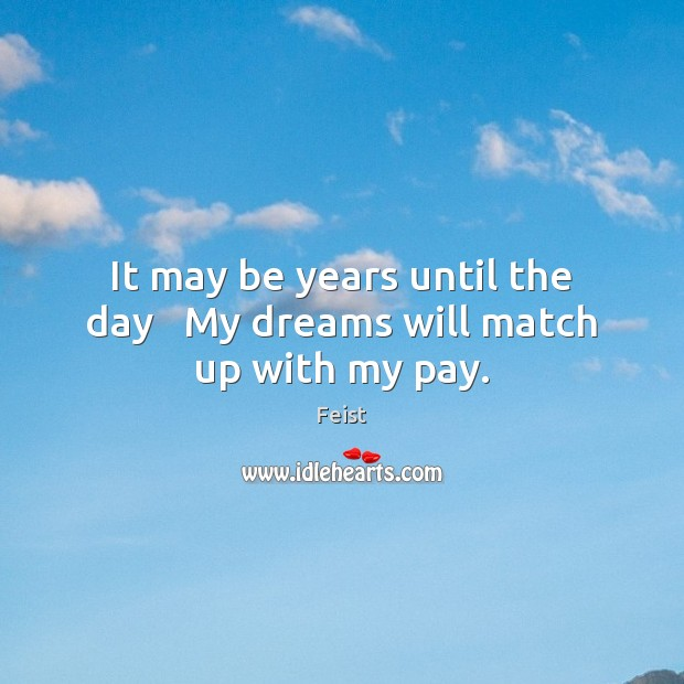 It may be years until the day   My dreams will match up with my pay. Image