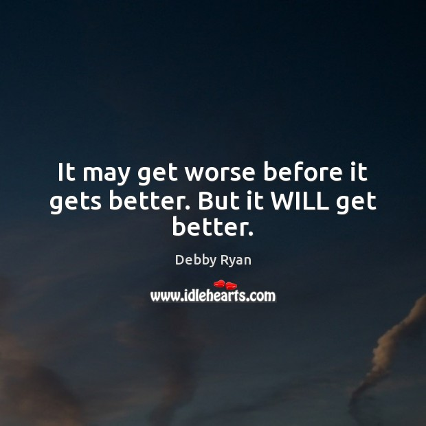It may get worse before it gets better. But it WILL get better. Debby Ryan Picture Quote