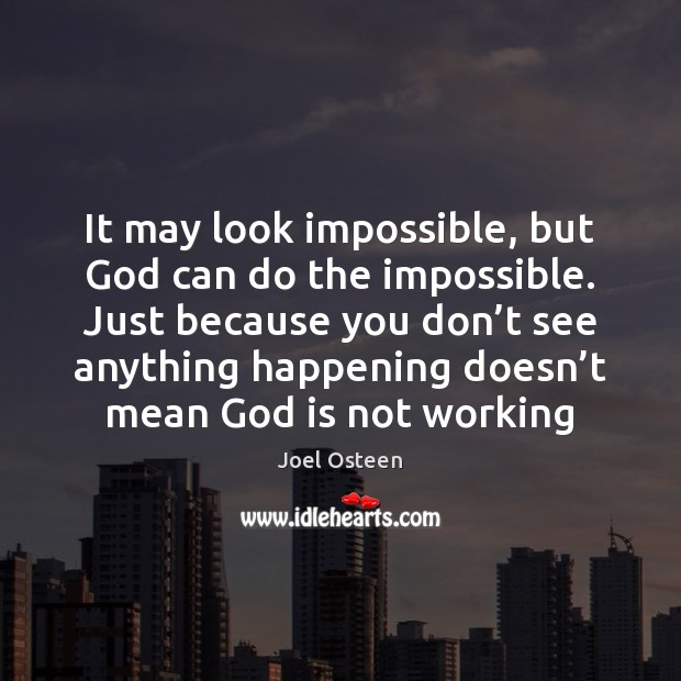 It may look impossible, but God can do the impossible. Just because Joel Osteen Picture Quote