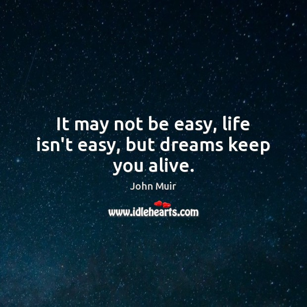 It may not be easy, life isn't easy, but dreams keep you alive. Image
