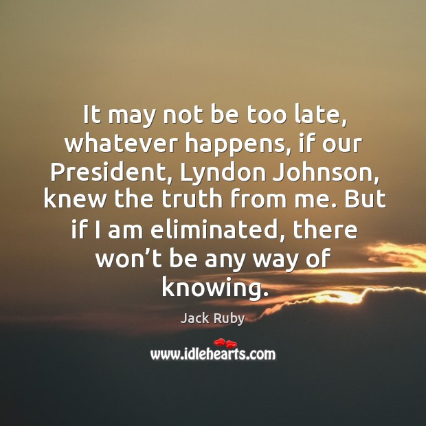 It may not be too late, whatever happens, if our president, lyndon johnson, knew the truth from me. Image
