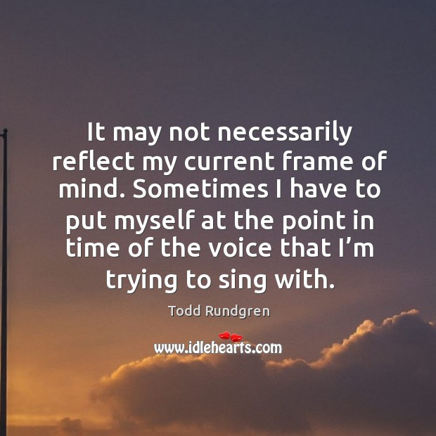 It may not necessarily reflect my current frame of mind. Sometimes I have to put myself at the point in Todd Rundgren Picture Quote