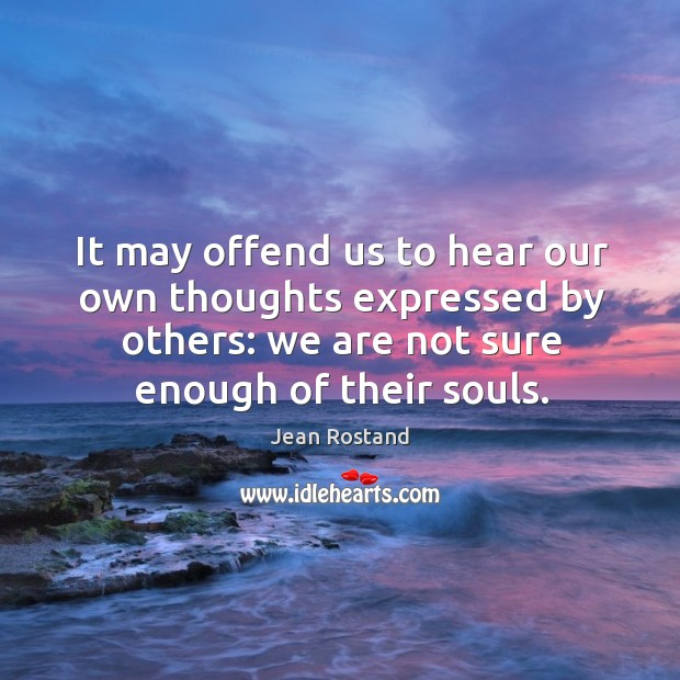 It may offend us to hear our own thoughts expressed by others: we are not sure enough of their souls. Jean Rostand Picture Quote