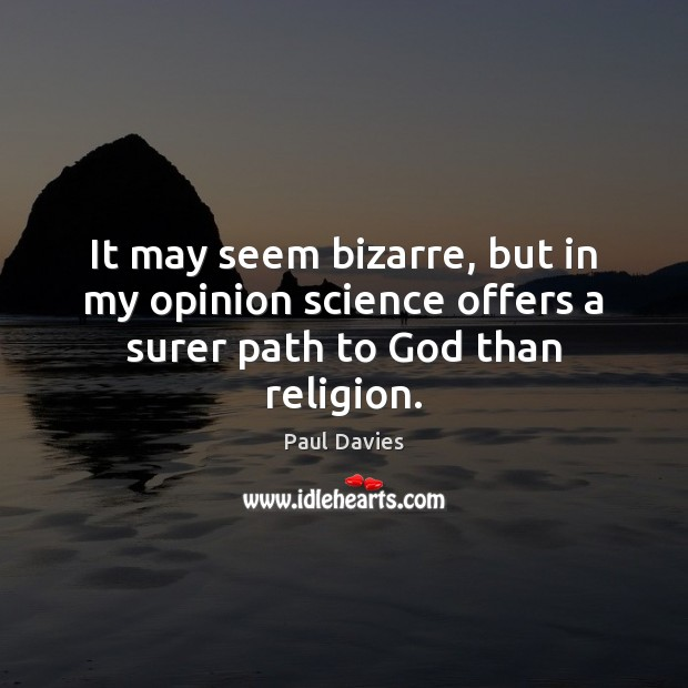 It may seem bizarre, but in my opinion science offers a surer path to God than religion. Image