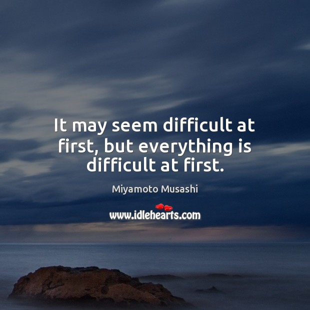 It may seem difficult at first, but everything is difficult at first. Miyamoto Musashi Picture Quote