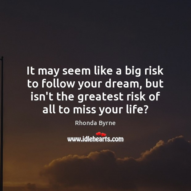 It may seem like a big risk to follow your dream, but Rhonda Byrne Picture Quote