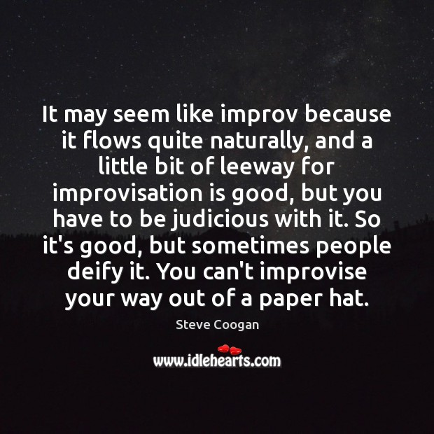 It may seem like improv because it flows quite naturally, and a Steve Coogan Picture Quote