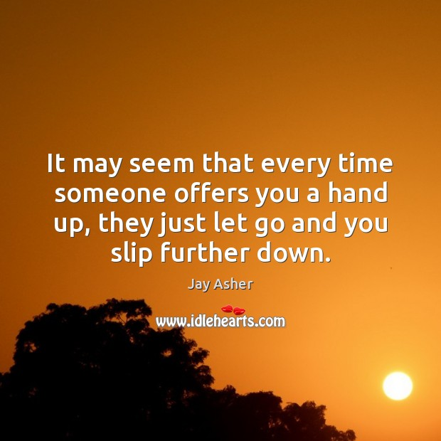 It may seem that every time someone offers you a hand up, Jay Asher Picture Quote
