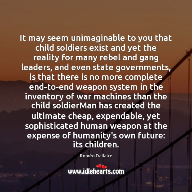 It may seem unimaginable to you that child soldiers exist and yet Roméo Dallaire Picture Quote