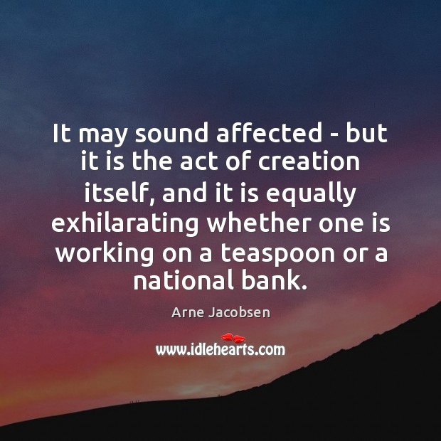 It may sound affected – but it is the act of creation Image