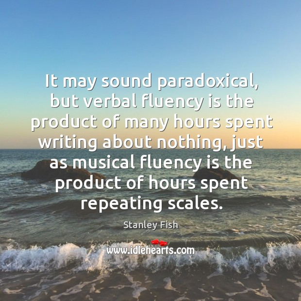 It may sound paradoxical, but verbal fluency is the product of many Stanley Fish Picture Quote