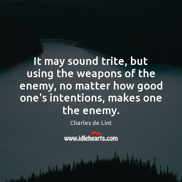 It may sound trite, but using the weapons of the enemy, no Charles de Lint Picture Quote