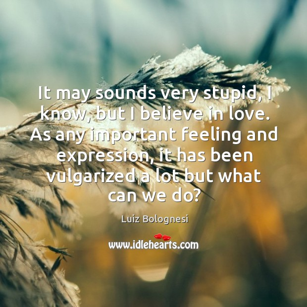 It may sounds very stupid, I know, but I believe in love. Image
