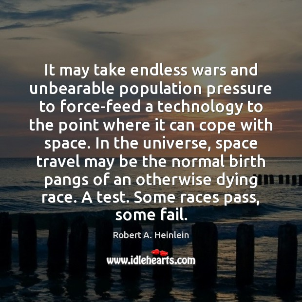 It may take endless wars and unbearable population pressure to force-feed a Robert A. Heinlein Picture Quote