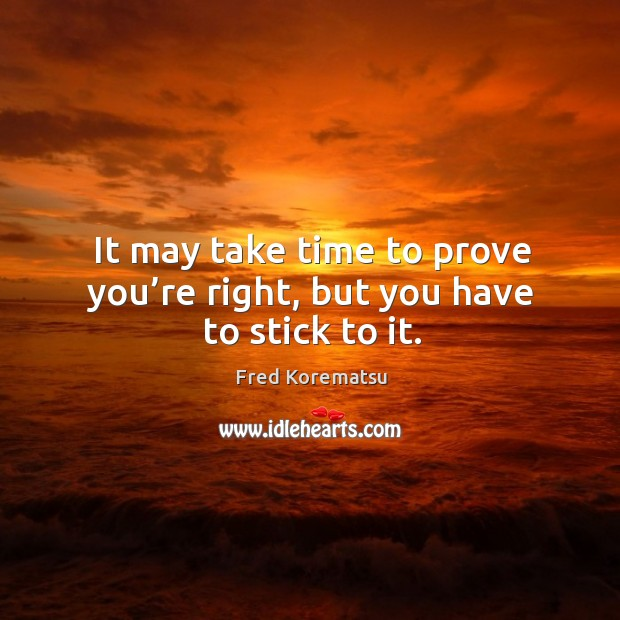 It may take time to prove you're right, but you have to stick to it. Image