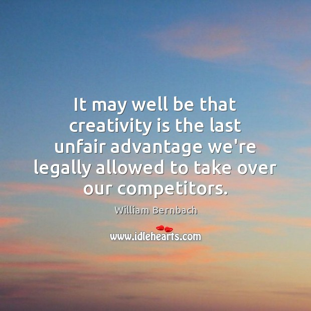 It may well be that creativity is the last unfair advantage we're William Bernbach Picture Quote