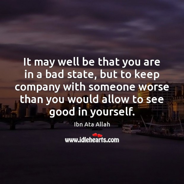 It may well be that you are in a bad state, but Ibn Ata Allah Picture Quote