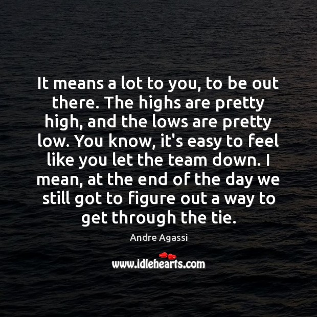Image, It means a lot to you, to be out there. The highs