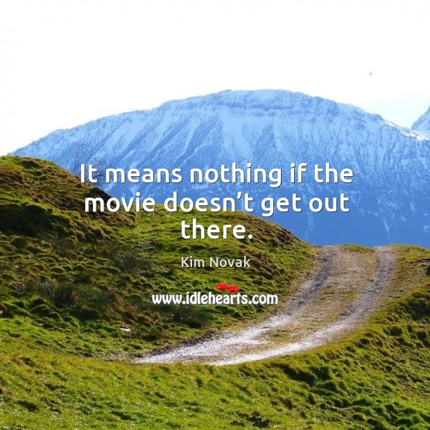 It means nothing if the movie doesn't get out there. Kim Novak Picture Quote