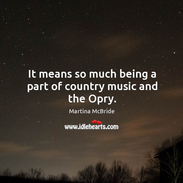It means so much being a part of country music and the opry. Martina McBride Picture Quote
