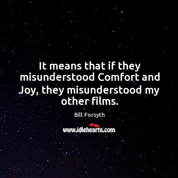Image, It means that if they misunderstood comfort and joy, they misunderstood my other films.