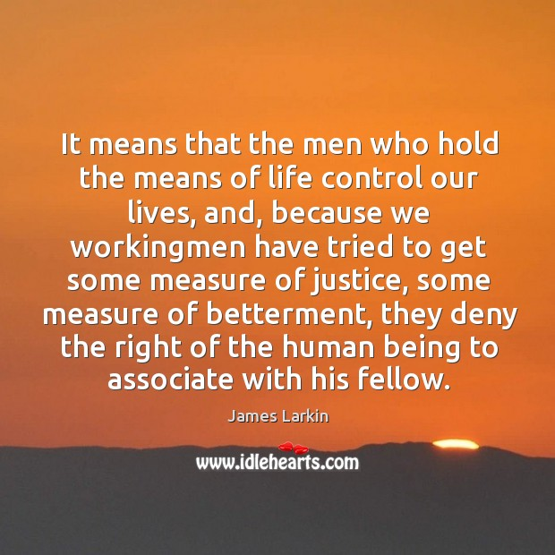 It means that the men who hold the means of life control our lives, and, because James Larkin Picture Quote
