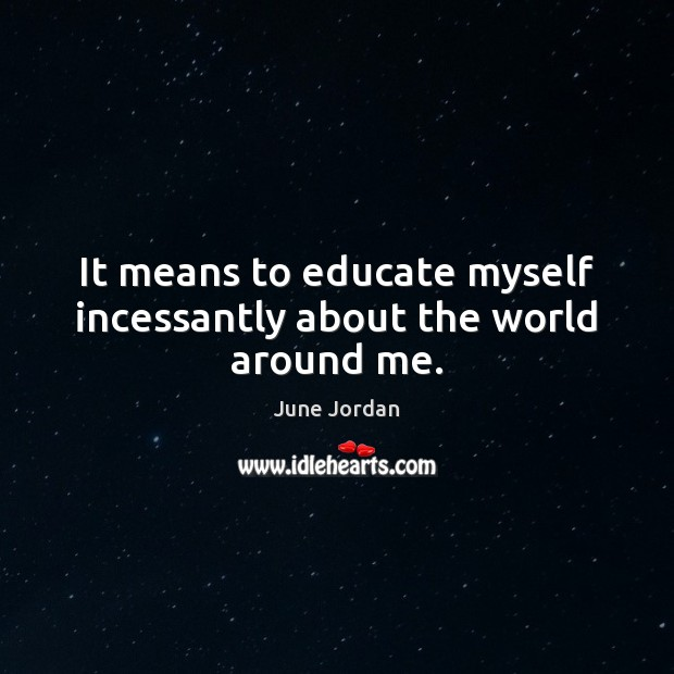 Image, It means to educate myself incessantly about the world around me.