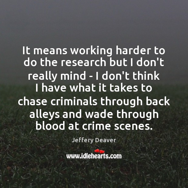 It means working harder to do the research but I don't really Jeffery Deaver Picture Quote
