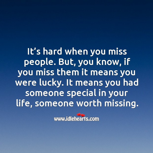 It means you had someone special in your life, someone worth missing. Image