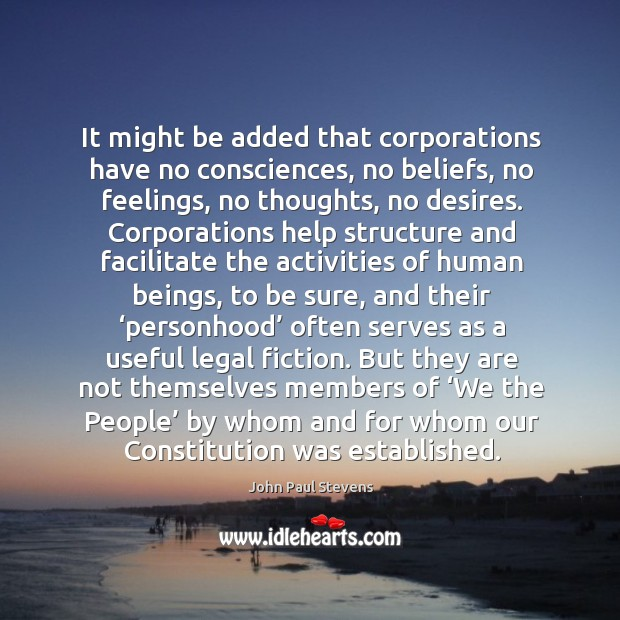 It might be added that corporations have no consciences, no beliefs, no Image