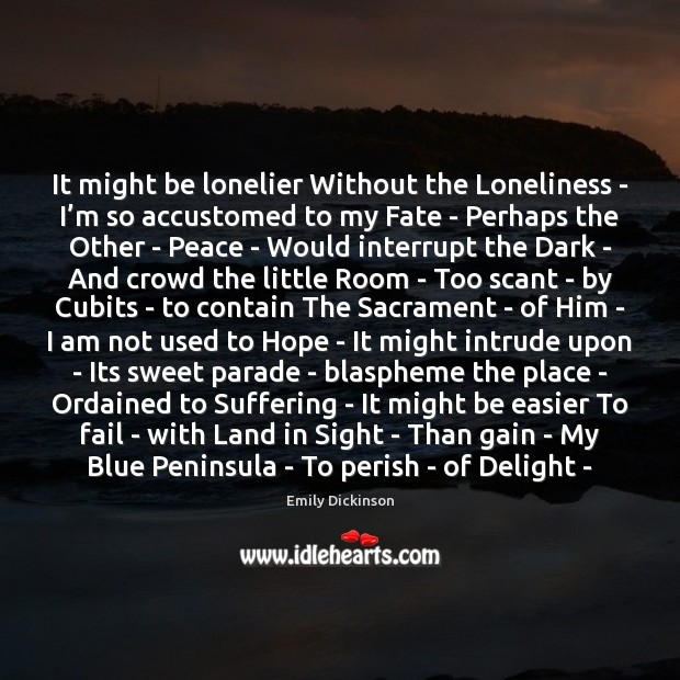 It might be lonelier Without the Loneliness – I'm so accustomed Emily Dickinson Picture Quote