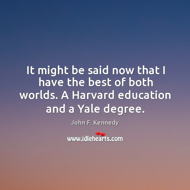 It might be said now that I have the best of both worlds. A harvard education and a yale degree. Image