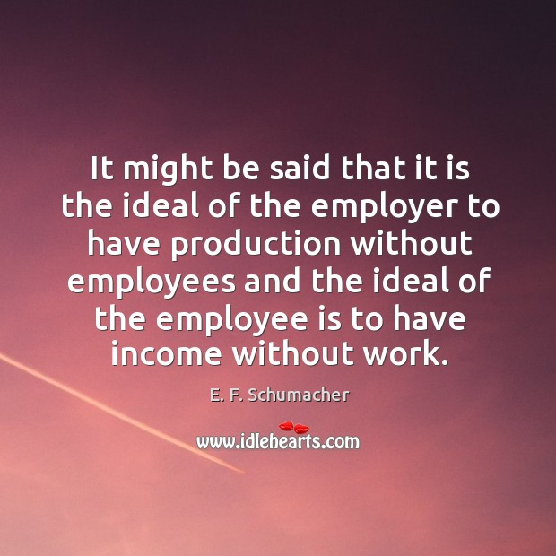 It might be said that it is the ideal of the employer to have production without Image