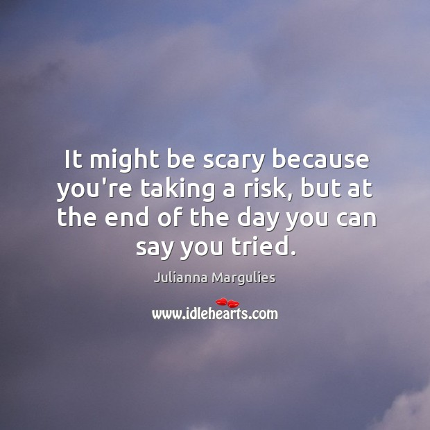 It might be scary because you're taking a risk, but at the Julianna Margulies Picture Quote