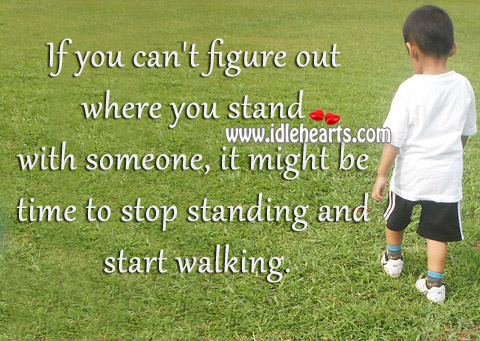 It Might Be Time To Stop Standing And Start Walking.