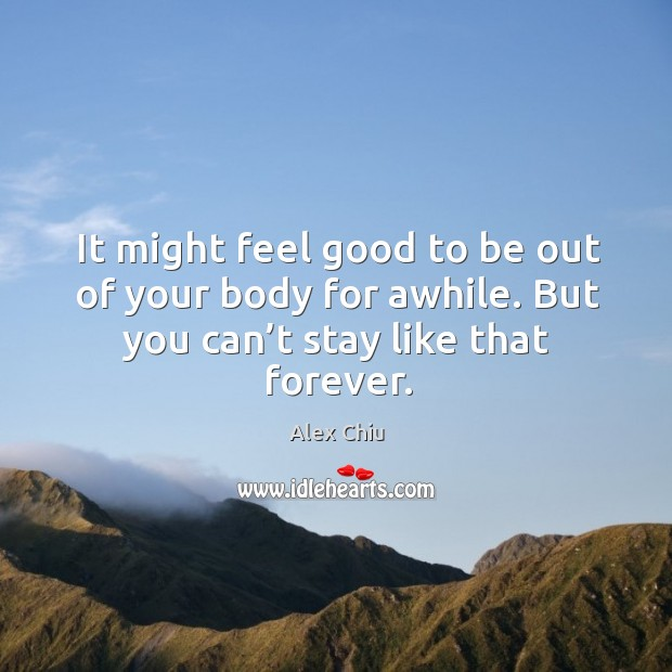 Image, It might feel good to be out of your body for awhile. But you can't stay like that forever.