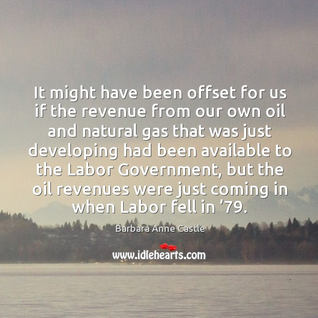 It might have been offset for us if the revenue from our own oil and natural gas that Image
