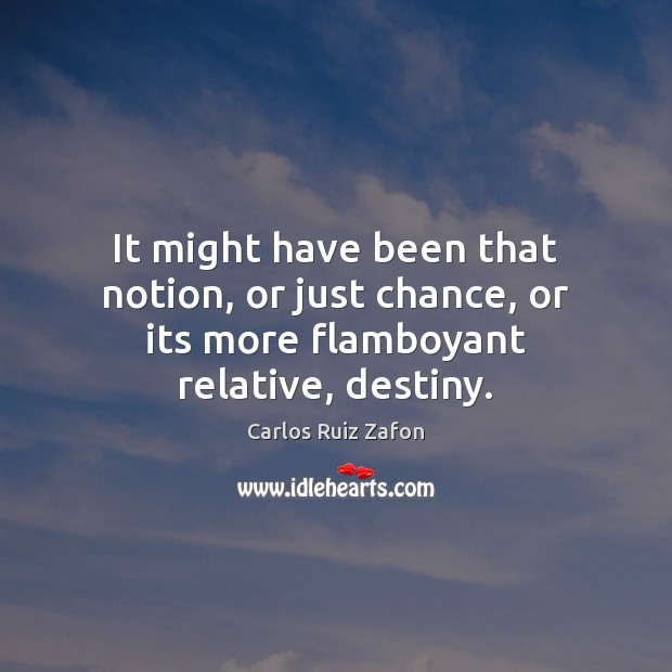 Image, It might have been that notion, or just chance, or its more flamboyant relative, destiny.