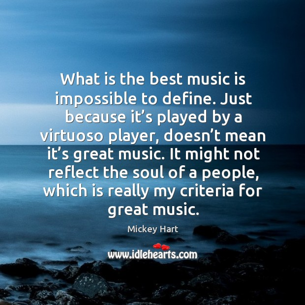 It might not reflect the soul of a people, which is really my criteria for great music. Image