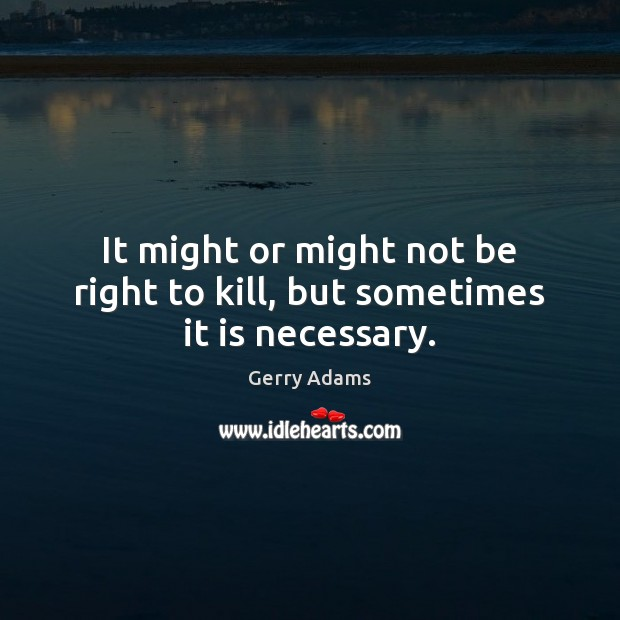 It might or might not be right to kill, but sometimes it is necessary. Image