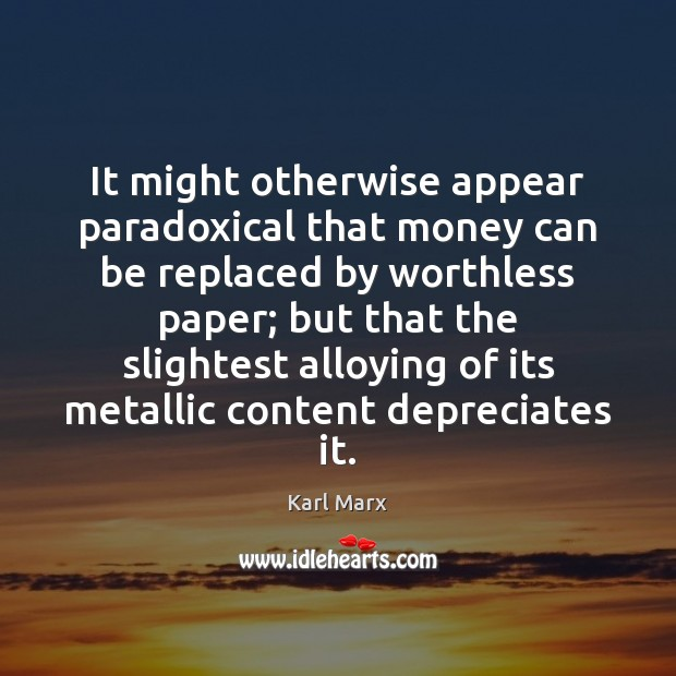 It might otherwise appear paradoxical that money can be replaced by worthless Image