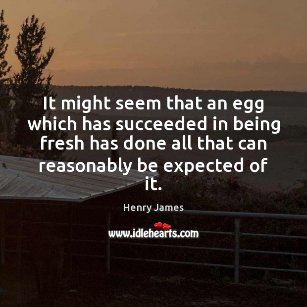 It might seem that an egg which has succeeded in being fresh Henry James Picture Quote