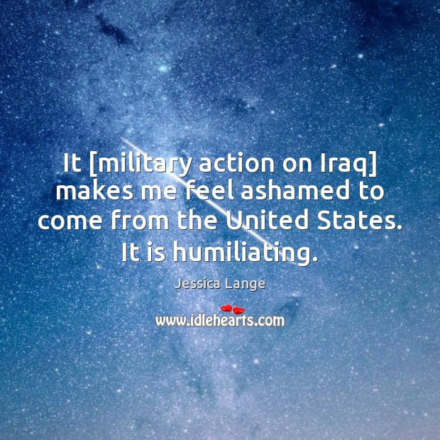 It [military action on Iraq] makes me feel ashamed to come from Jessica Lange Picture Quote