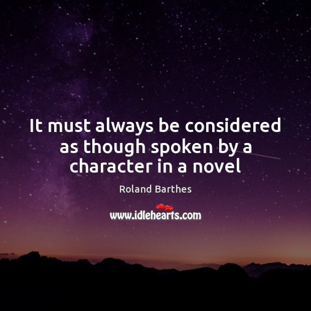 It must always be considered as though spoken by a character in a novel Roland Barthes Picture Quote
