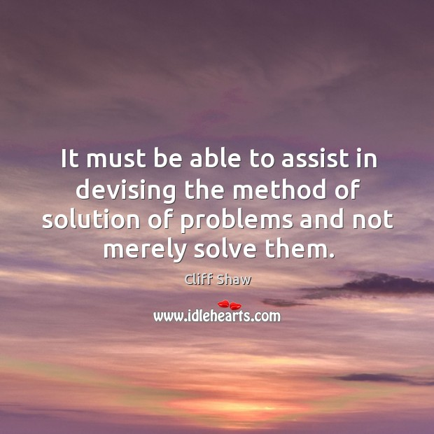 It must be able to assist in devising the method of solution of problems and not merely solve them. Image