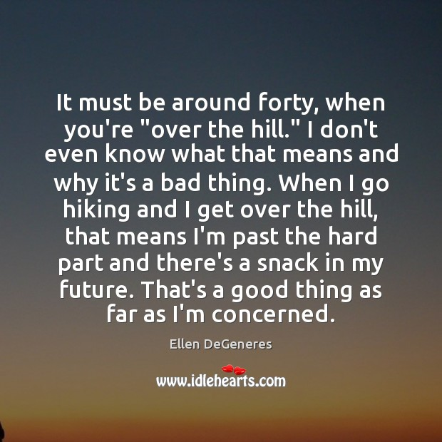 """Image, It must be around forty, when you're """"over the hill."""" I don't"""